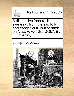 A Dissuasive from Rash Swearing, from the Sin, Folly and Danger of It. in a Sermon, on Matt. V. Ver. 33,4,5,6,7. by J. Loveday, ..