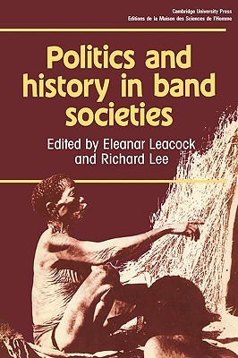 Politics and History in Band Societies by Eleanor Burke Leacock