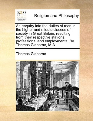 An Enquiry Into the Duties of Men in the Higher and Middle Classes of Society in Great Britain, Resulting from Their Respective Stations, Professions, and Employments. by Thomas Gisborne, M.A.