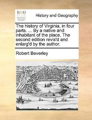 The History of Virginia, in Four Parts. ... by a Native and Inhabitant of the Place. the Second Edition Revis'd and Enlarg'd by the Author