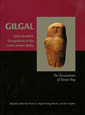 Gilgal: Early Neolithic Occupations In The Lower Jordan Valley. The Excavations Of Tamar Noy (American School Of Prehistoric Research Monograph)