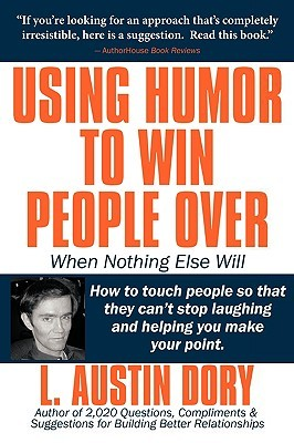 Using Humor to Win People Over When Nothing Else Will: How to Touch People So That They Can't Stop Laughing and Helping You Make Your Point