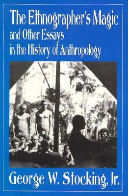 The Ethnographer's Magic and Other Essays in the History of Anthropology