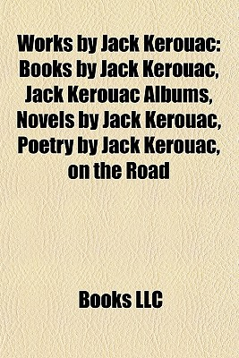Works by Jack Kerouac (Study Guide): Books by Jack Kerouac, Jack Kerouac Albums, Novels by Jack Kerouac, Poetry by Jack Kerouac, on the Road