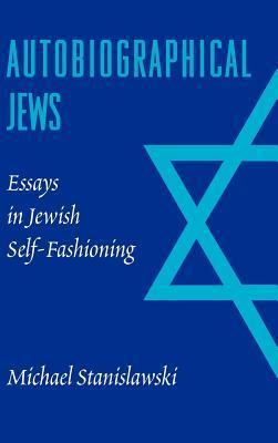 Autobiographical Jews: Essays in Jewish Self-Fashioning