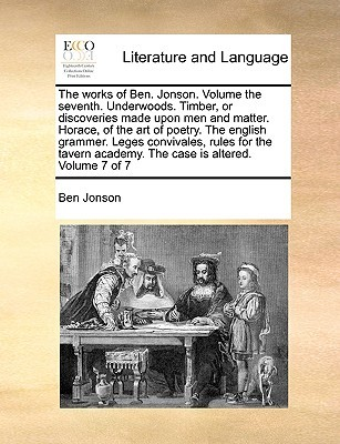 The Works of Ben. Jonson. Volume the Seventh. Underwoods. Timber, or Discoveries Made Upon Men and Matter. Horace, of the Art of Poetry. the English Grammer. Leges Convivales, Rules for the Tavern Academy. the Case Is Altered. Volume 7 of 7