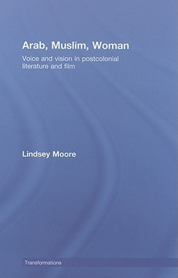Arab, Muslim, Woman: Voice and Vision in Postcolonial Literature and Film