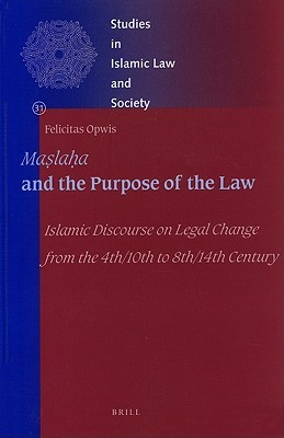 Maslaha and the Purpose of the Law: Islamic Discourse on Legal Change from the 4th/10th to 8th/14th Century by Felicitas Opwis