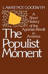 The Populist Moment: A Short History of the Agrarian Revolt in America
