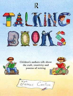 Talking Books: Children's Authors Talk About The Craft, Creativity And Process Of Writing