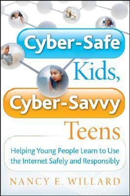 Cyber-Safe Kids, Cyber-Savvy Teens by Nancy E. Willard
