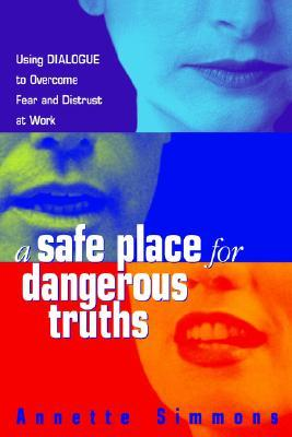 A Safe Place for Dangerous Truths: Using Dialogue to Overcome Fear & Distrust at Work