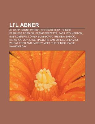 Li'l Abner: Al Capp, Skunk Works, Dogpatch USA, Shmoo, Fearless Fosdick, Frank Frazetta, Basil Wolverton, Bob Lubbers, Lower Slobb