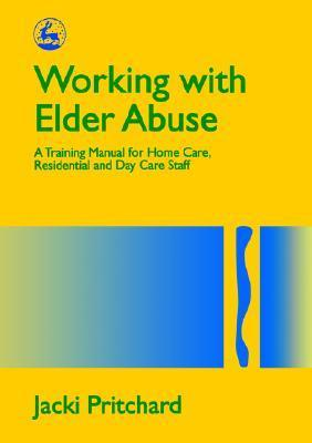 Working with Elder Abuse: A Training Manual for Home Care, Residential and Day Care Staff