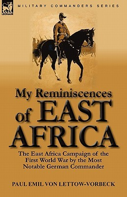 My Reminiscences of East Africa: The East Africa Campaign of the First World War by the Most Notable German Commander