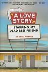 A Love Story Starring My Dead Best Friend by Emily Horner