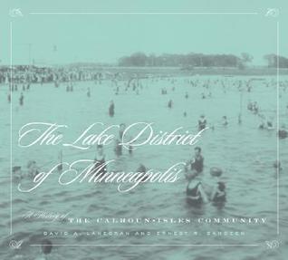 Lake District Of Minneapolis: A History of the Calhoun-Isles Community
