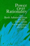 Power Over Rationality: The Bush Administration and the Gulf Crisis