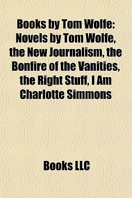 Books by Tom Wolfe: Novels by Tom Wolfe, the New Journalism, the Bonfire of the Vanities, the Right Stuff, I Am Charlotte Simmons