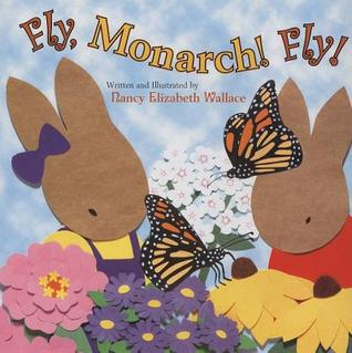 Fly! Monarch, Fly! by Nancy Elizabeth Wallace