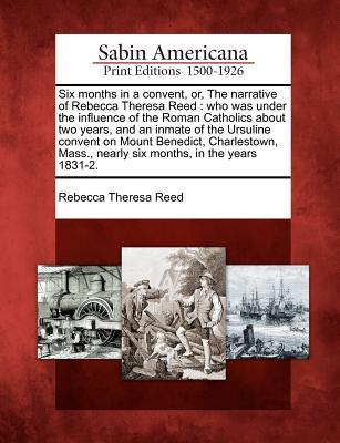 Six Months in a Convent, Or, the Narrative of Rebecca Theresa Reed: Who Was Under the Influence of the Roman Catholics about Two Years, and an Inmate of the Ursuline Convent on Mount Benedict, Charlestown, Mass., Nearly Six Months, in the Years 1831-2.