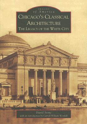 Chicago's Classical Architecture: The Legacy of the White City (Images of America: Illinois)