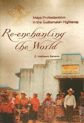 Re-Enchanting the World: Maya Protestantism in the Guatemalan Highlands