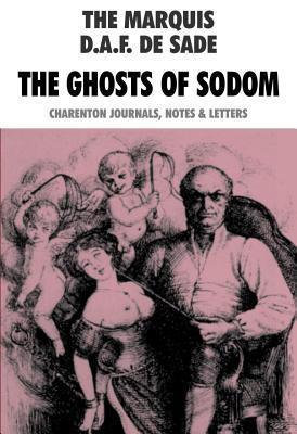 The Ghosts of Sodom: The Marquis D.A.F. de Sade: Charenton Journals, Notes & Letters