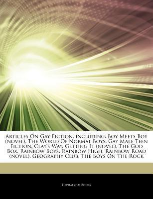 Gay Fiction, including: Boy Meets Boy (novel), The World Of Normal Boys, Gay Male Teen Fiction, Clay's Way, Getting It (novel), The God Box, Rainbow Boys, Rainbow High, Rainbow Road (novel), Geography Club, The Boys On The Rock, In Mike We Trust