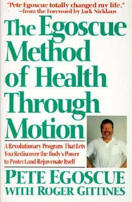 The Egoscue Method of Health Through Motion: A Revolutionary Program That Lets You Rediscover the Body's Power to Protect and Rejuvenate Itself
