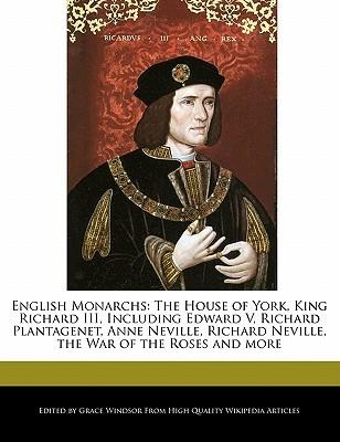 English Monarchs: The House of York, King Richard III, Including Edward V, Richard Plantagenet, Anne Neville, Richard Neville, the War o