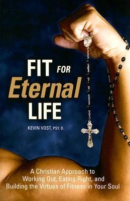 Fit for Eternal Life by Kevin Vost
