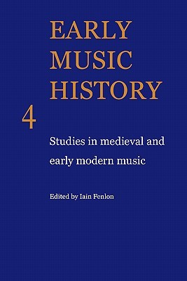 Early Music History Volume 04: Early Music History: Studies In Medieval And Early Modern Music