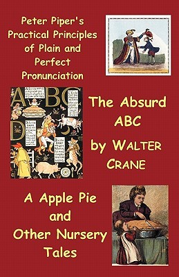 Peter Piper's Practical Principles of Plain and Perfect Pronunciation; The Absurd ABC; A Apple Pie and Other Nursery Tales.