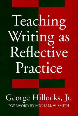 Teaching Writing as Reflective Practice by George Hillocks