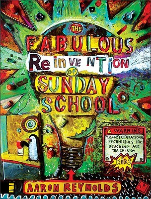 The Fabulous Reinvention of Sunday School: Transformational Techniques for Reaching and Teaching Kids