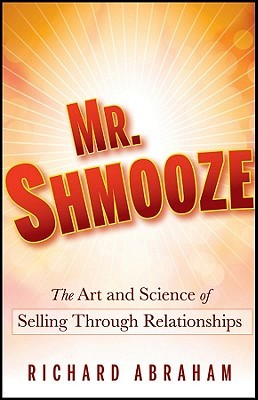 Mr. Shmooze: The Art and Science of Selling Through Relationships