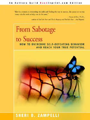 From Sabotage to Success: How to Overcome Self-Defeating Behavior and Reach Your True Potential