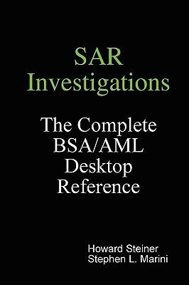 Sar Investigations - The Complete BSA/AML Desktop Reference