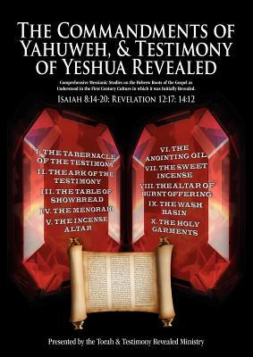 The Commandments of Yahuweh, and Testimony of Yeshua Revealed: Comprehensive Studies on the Hebrew Roots of the Gospel as Understood from the First Century Culture from Which It Was Written