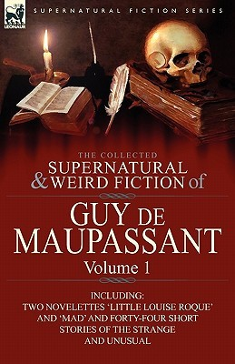 The Collected Supernatural and Weird Fiction of Guy de Maupassant: Volume 1-Including Two Novelettes 'Little Louise Roque' and 'Mad' and Forty-Four Sh
