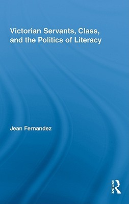 Victorian Servants, Class, and the Politics of Literacy by Fernandez Jean