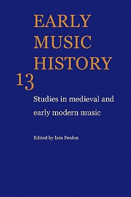 Early Music History Volume 13: Early Music History: Studies In Medieval And Early Modern Music