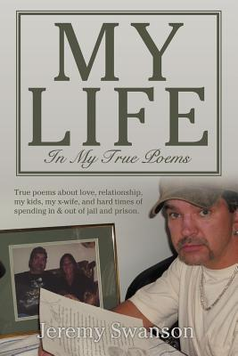 My Life in My True Poems: True Poems about Love, Relationship, My Kids, My X-Wife, and Hard Times of Spending in & Out of Jail and Prison.
