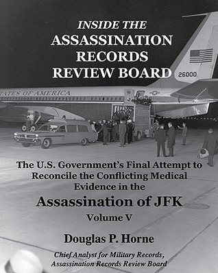 Inside the Assassination Records Review Board: The U.S. Government's Final Attempt to Reconcile the Conflicting Medical Evidence in the Assassination of JFK (V. 1)