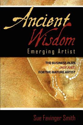 Ancient Wisdom: Emerging Artist: The Business Plan (Not Just) for the Mature Artist
