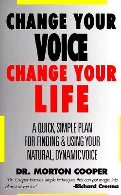 Change Your Voice : Change Your Life : A Quick, Simple Plan for Finding & Using Your Natural Dynamic Voice