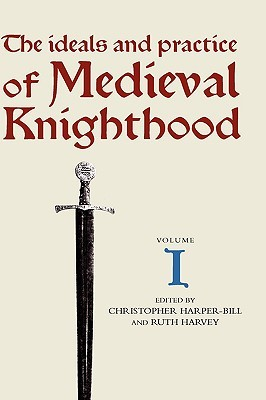 The Ideals and Practice of Medieval Knighthood I: Papers from the First and Second Strawberry Hill Conferences