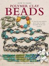 How to Make Polymer Clay Beads: 35 Step-By-Step Projects Show How to Make Beautiful Beads and Jewellery