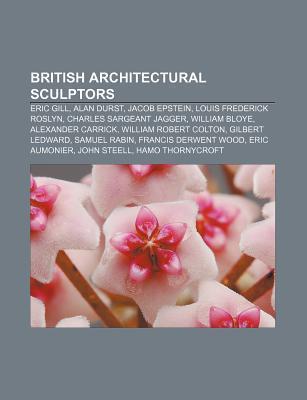 British Architectural Sculptors: Eric Gill, Alan Durst, Jacob Epstein, Louis Frederick Roslyn, Charles Sargeant Jagger, William Bloye